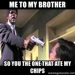 Say what again - Me to my brother So you the one that ate my chips