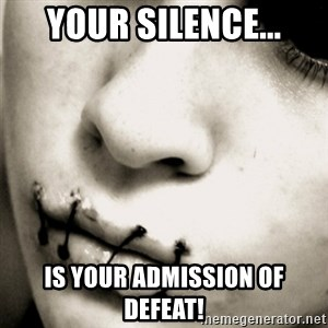 silence - Your silence... is your admission of defeat!