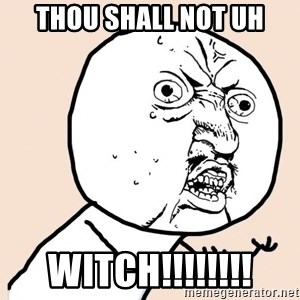 y u no meme - Thou shall not uh Witch!!!!!!!!