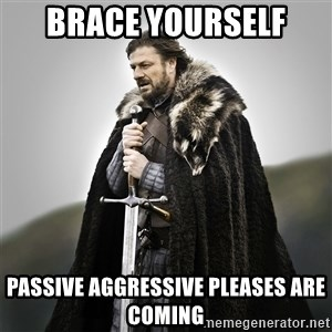 Game of Thrones - Brace yourself  Passive aggressive pleases are coming
