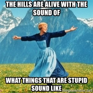 Sound Of Music Lady - The hills are alive with the sound of What things that are stupid sound like