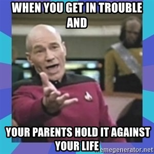 what  the fuck is this shit? - When you get in trouble and   your parents hold it against your life