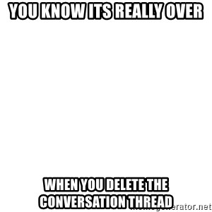 Blank Template - you know its really over when you delete the conversation thread