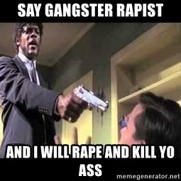 Say what again - say gangster rapist and i will rape and kill yo ass