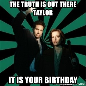 "Typical fans ""The X-files"" - THE TRUTH IS OUT THERE TAYLOR IT IS YOUR BIRTHDAY"
