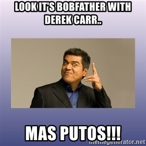 George lopez - Look it's Bobfather with Derek Carr.. Mas Putos!!!