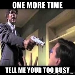 Say what again - One more time Tell me your too busy