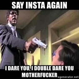 Say what again - Say insta again i dare you, I double dare you motherfucker