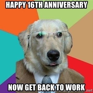 Business Dog - Happy 16th anniversary now get back to work