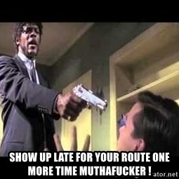 Say what again -  Show up late for your route one more time muthafucker !
