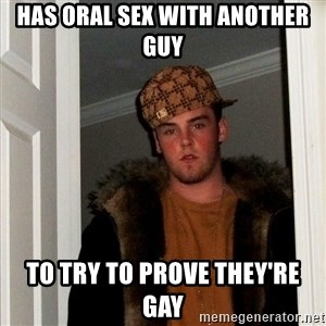 Scumbag Steve - Has oral sex with another guy To try to prove they're gay