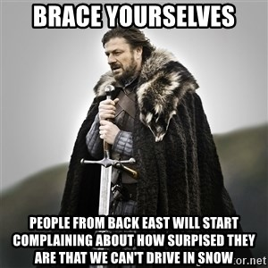 Game of Thrones - Brace yourselves People from back east will start complaining about how surpised they are that we can't drive in snow