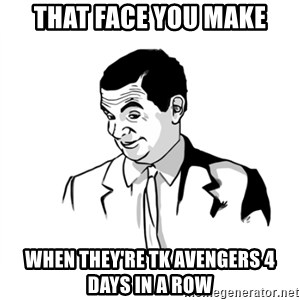 if you know what - that face you make when they're tk avengers 4 days in a row