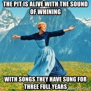 Sound Of Music Lady - The Pit is alive with the sound of whining With songs they have sung for three full years