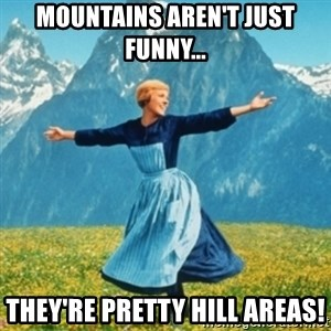 Sound Of Music Lady - Mountains aren't just funny... They're pretty hill areas!