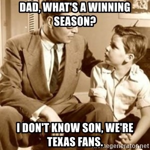 father son  - Dad, what's a winning season? I don't know son, we're Texas fans.
