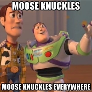 ToyStorys - Moose knuckles  Moose knuckles everywhere