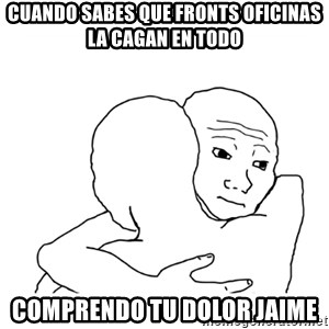 I know that feel bro blank - Cuando sabes que Fronts Oficinas la Cagan en todo Comprendo tu dolor Jaime