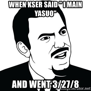 """Are you serious face  - When kser said """" I main yasuo"""" And went 3/27/8"""