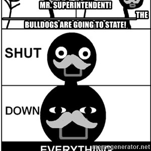 Shut Down Everything - Mr. Superintendent!_____________________________The Bulldogs are going to state!
