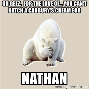 Bad RPer Polar Bear - oh geez.  for the love of... you can't hatch a cadbury's cream egg nathan