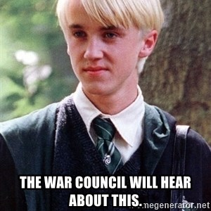 Draco Malfoy -  The war council will hear about this.