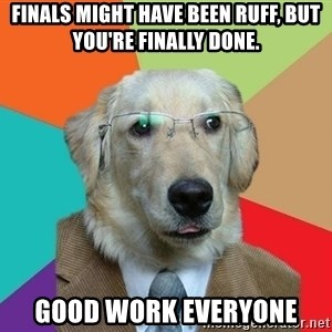 Business Dog - finals might have been ruff, but you're finally done. Good work everyone