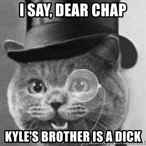 Monocle Cat - I say, dear chap Kyle's Brother is a dick