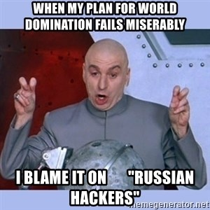 "Dr Evil meme - when my plan for world domination fails miserably i blame it on       ""russian hackers"""