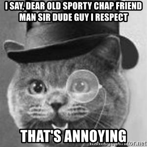 Monocle Cat - I say, dear old sporty chap friend man sir dude guy I respect That's annoying