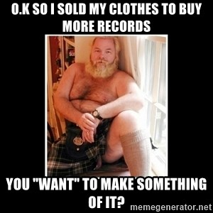 """Sexy Scotsman - o.k so I sold my clothes to buy more records you """"WANT"""" to make something of it?"""