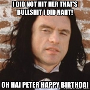 Disgusted Tommy Wiseau - I did not hit her that's bullshit I did naht! Oh hai Peter Happy Birthdai