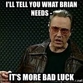 More Cowbell - i'll tell you what brian needs -  it's more bad luck