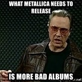More Cowbell - what metallica needs to release is more bad albums