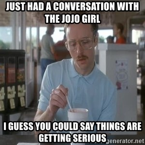 things are getting serious - Just had a conversation with the JoJo girl I guess you could say things are getting serious