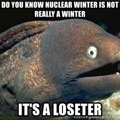 Bad Joke Eel v2.0 - Do you know nuclear winter is not really a winter It's a loseter