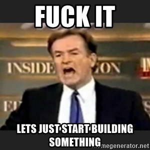 bill o' reilly fuck it - fuck it lets just start building something