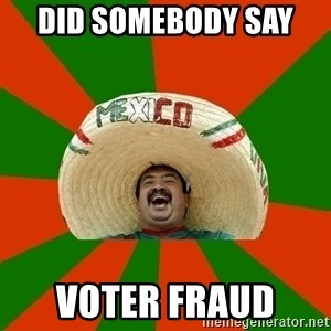 Successful Mexican - Did somebody say  voter fraud