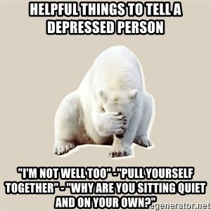 "Bad RPer Polar Bear - Helpful things to tell a depressed person ""I'm not well too"" -""Pull yourself together"" - ""Why are you sitting quiet and on your own?"""