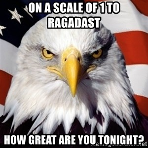 Freedom Eagle  - On a scale of 1 to Ragadast How Great are you tonight?