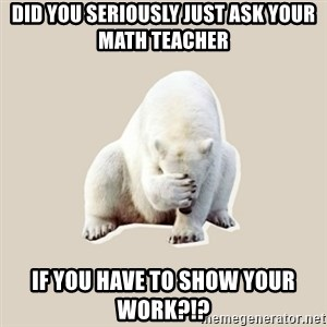 Bad RPer Polar Bear - did you seriously just ask your math teacher if you have to show your work?!?