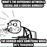 Cereal Guy Spit - what's the difference between a liberal and a suicide bomber? The bomber does something when he's triggered