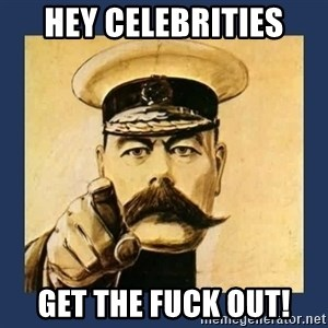 your country needs you - Hey celebrities Get the fuck out!