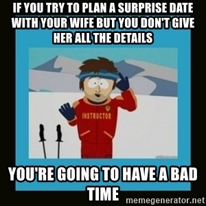 South Park Ski Instructor - If you try to plan a surprise date with your wife but you don't give her all the details You're going to have a bad time