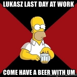 Homer Jay Simpson - Lukasz Last day at work   come have a beer with um
