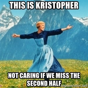 Sound Of Music Lady - this is kristopher not caring if we miss the second half
