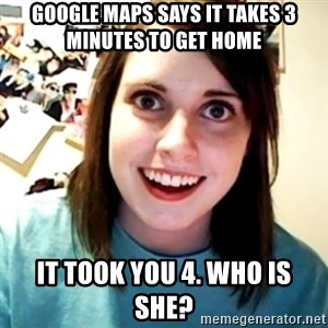 Overly Obsessed Girlfriend - Google maps says it takes 3 minutes to get home it took you 4. who is she?