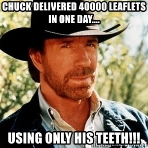 Chuck Norris Pwns - Chuck delivered 40000 leaflets in one day.... Using only his teeth!!!