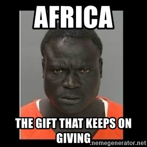 scary black man - Africa  The gift that keeps on giving
