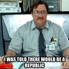 I was told there would be ___ -  I was told there would be a republic